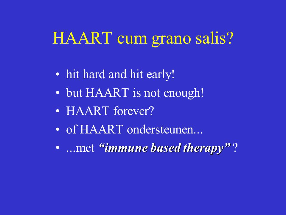 "HAART cum grano salis? hit hard and hit early! but HAART is not enough! HAART forever? of HAART ondersteunen... ""immune based therapy""...met ""immune b"