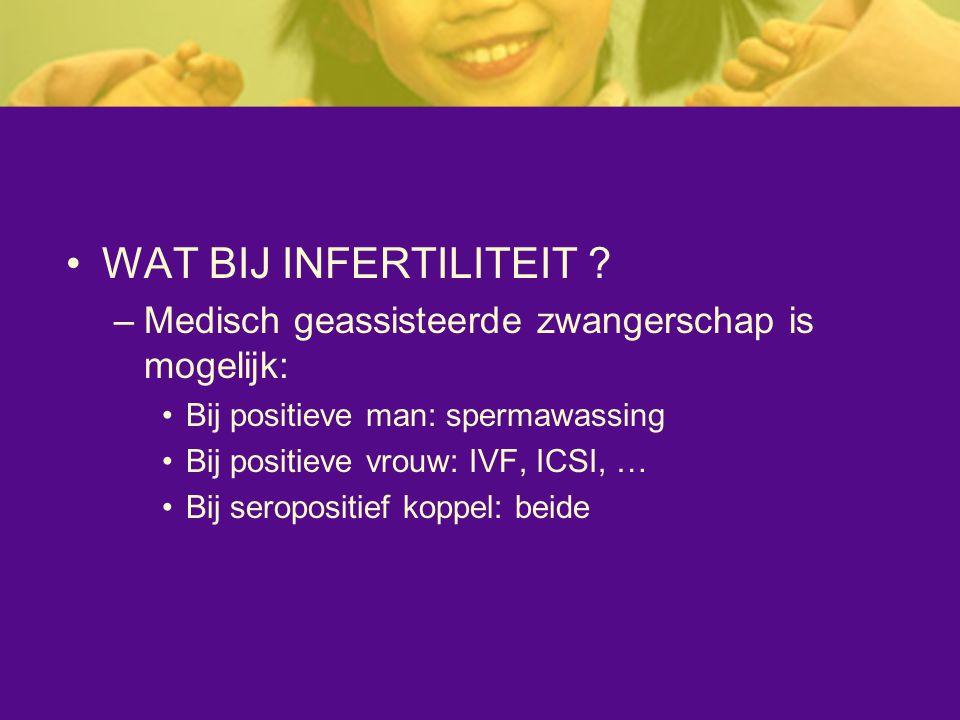 WAT BIJ INFERTILITEIT ? –Medisch geassisteerde zwangerschap is mogelijk: Bij positieve man: spermawassing Bij positieve vrouw: IVF, ICSI, … Bij seropo
