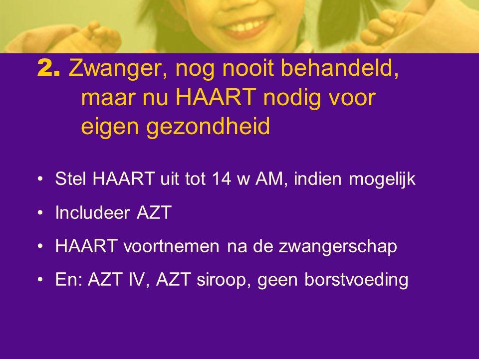 2. Zwanger, nog nooit behandeld, maar nu HAART nodig voor eigen gezondheid Stel HAART uit tot 14 w AM, indien mogelijk Includeer AZT HAART voortnemen