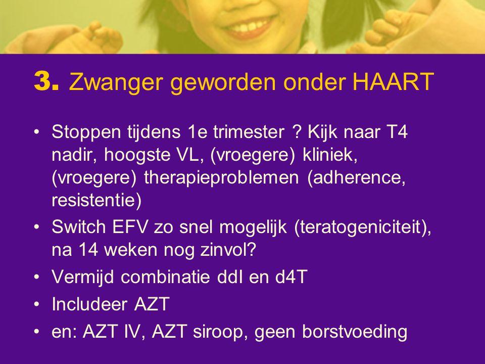 3. Zwanger geworden onder HAART Stoppen tijdens 1e trimester ? Kijk naar T4 nadir, hoogste VL, (vroegere) kliniek, (vroegere) therapieproblemen (adher