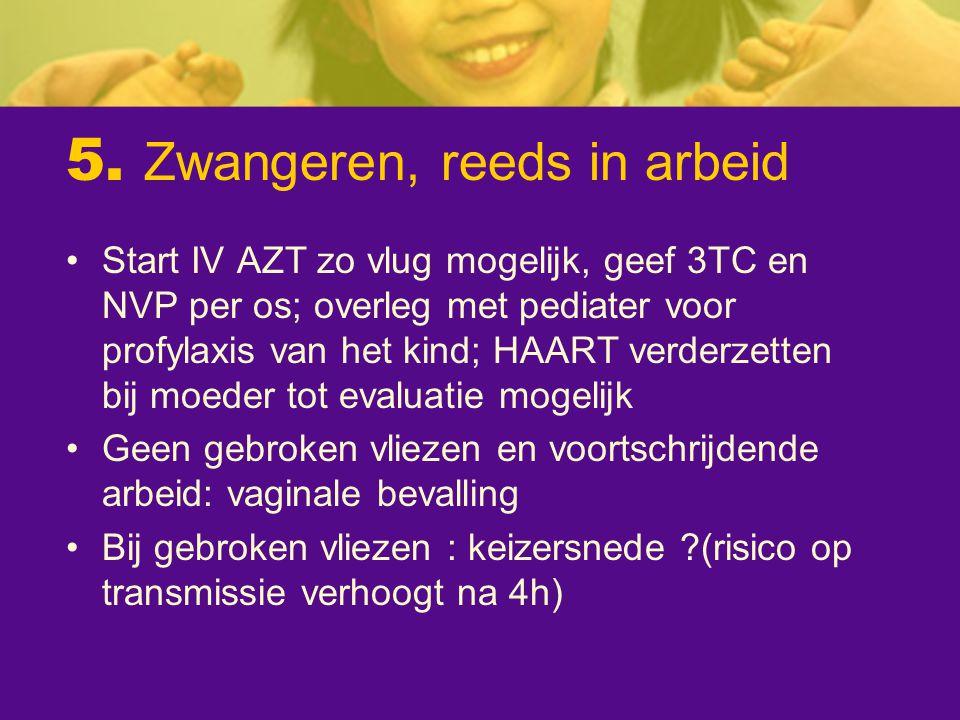 5. Zwangeren, reeds in arbeid Start IV AZT zo vlug mogelijk, geef 3TC en NVP per os; overleg met pediater voor profylaxis van het kind; HAART verderze