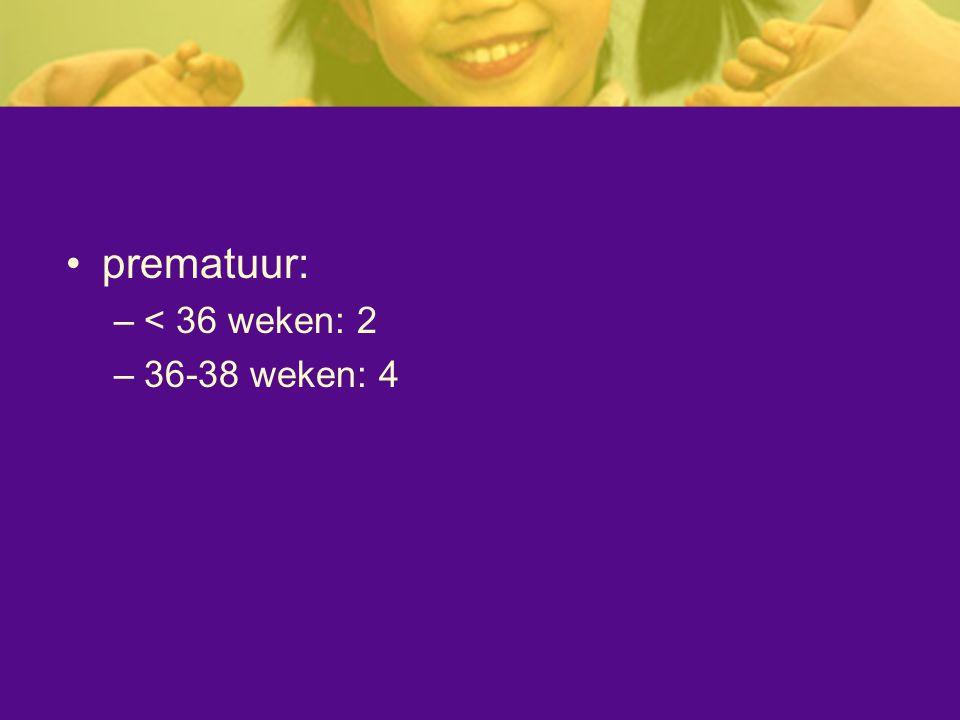 prematuur: –< 36 weken: 2 –36-38 weken: 4