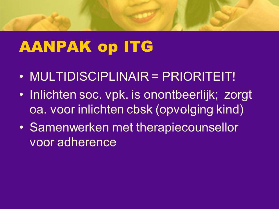 AANPAK op ITG MULTIDISCIPLINAIR = PRIORITEIT! Inlichten soc. vpk. is onontbeerlijk; zorgt oa. voor inlichten cbsk (opvolging kind) Samenwerken met the