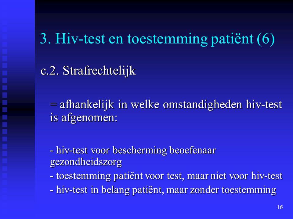 16 3. Hiv-test en toestemming patiënt (6) c.2. Strafrechtelijk = afhankelijk in welke omstandigheden hiv-test is afgenomen: - hiv-test voor beschermin