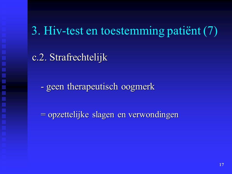 17 3. Hiv-test en toestemming patiënt (7) c.2. Strafrechtelijk - geen therapeutisch oogmerk = opzettelijke slagen en verwondingen