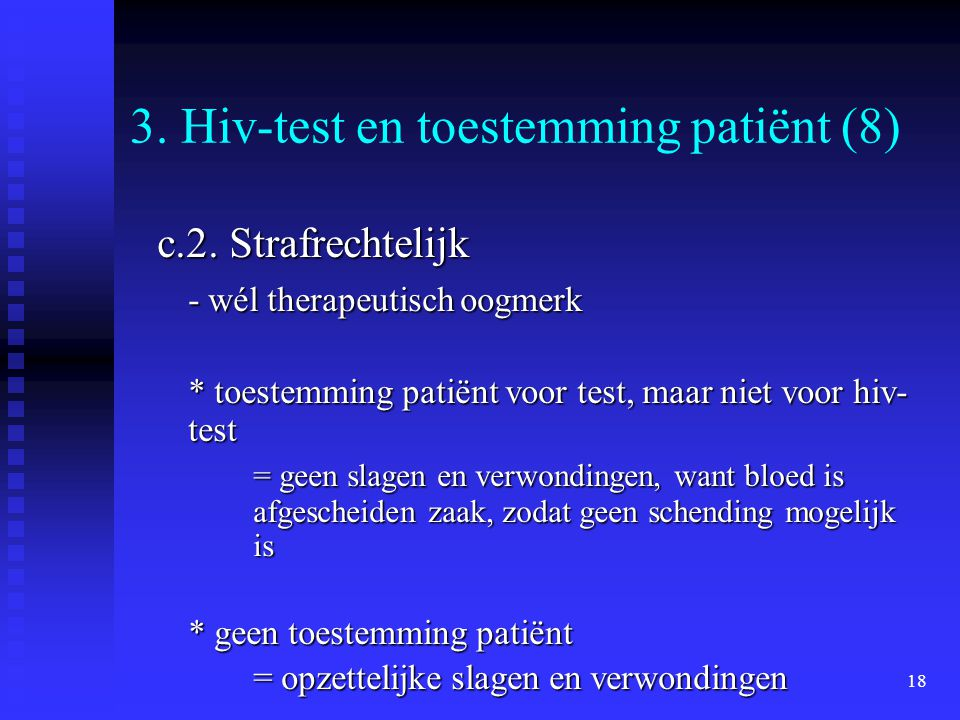 18 3. Hiv-test en toestemming patiënt (8) c.2. Strafrechtelijk - wél therapeutisch oogmerk * toestemming patiënt voor test, maar niet voor hiv- test =