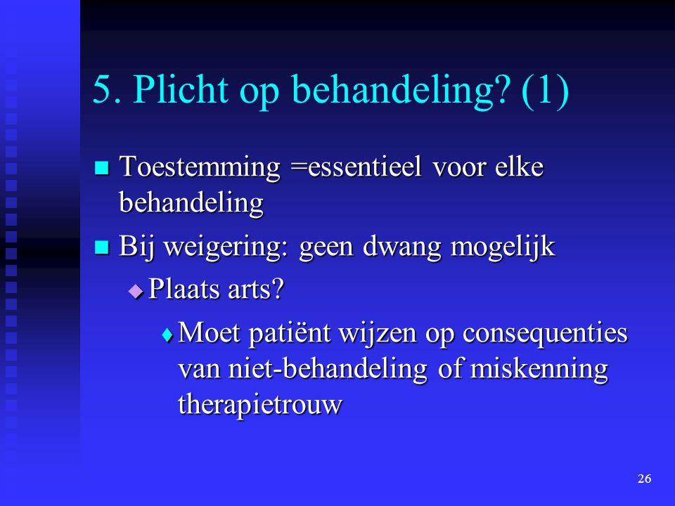 26 5. Plicht op behandeling? (1) Toestemming =essentieel voor elke behandeling Toestemming =essentieel voor elke behandeling Bij weigering: geen dwang