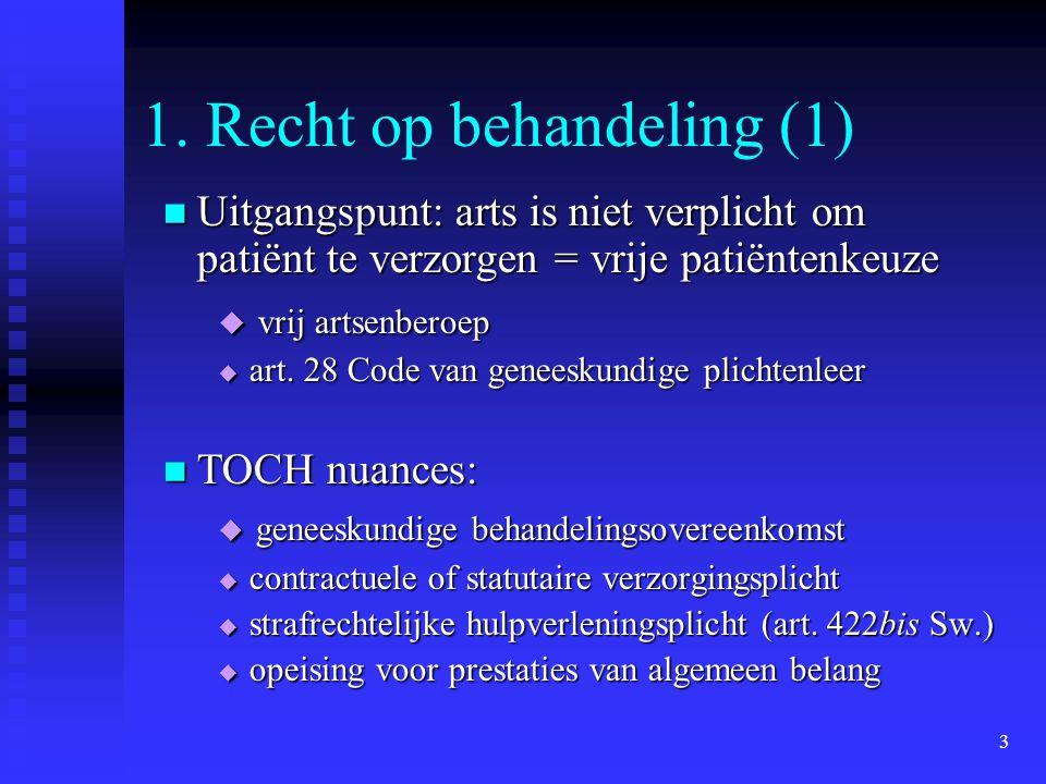 3 1. Recht op behandeling (1) Uitgangspunt: arts is niet verplicht om patiënt te verzorgen = vrije patiëntenkeuze Uitgangspunt: arts is niet verplicht