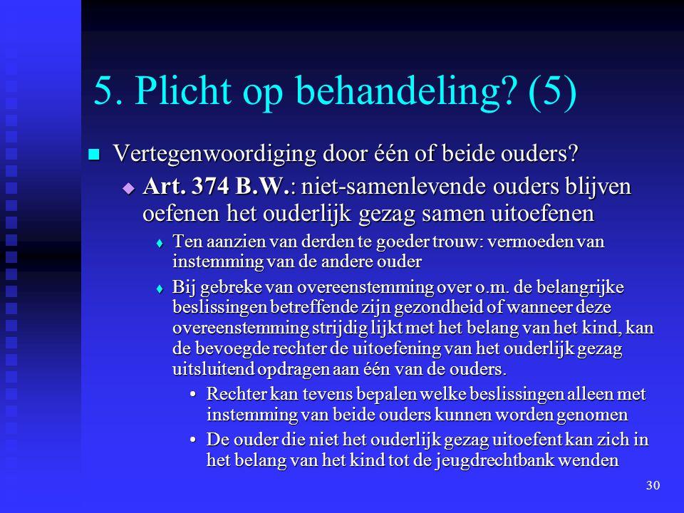 30 5. Plicht op behandeling? (5) Vertegenwoordiging door één of beide ouders? Vertegenwoordiging door één of beide ouders?  Art. 374 B.W.: niet-samen