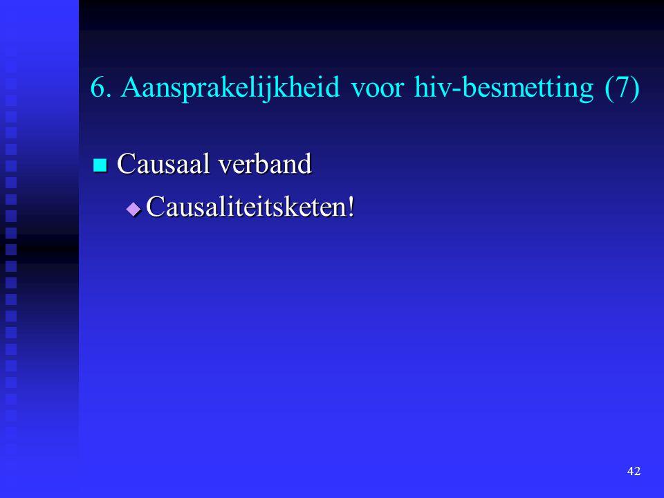 42 6. Aansprakelijkheid voor hiv-besmetting (7) Causaal verband Causaal verband  Causaliteitsketen!