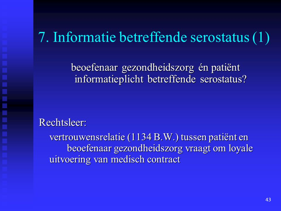 43 7. Informatie betreffende serostatus (1) beoefenaar gezondheidszorg én patiënt informatieplicht betreffende serostatus? Rechtsleer: vertrouwensrela