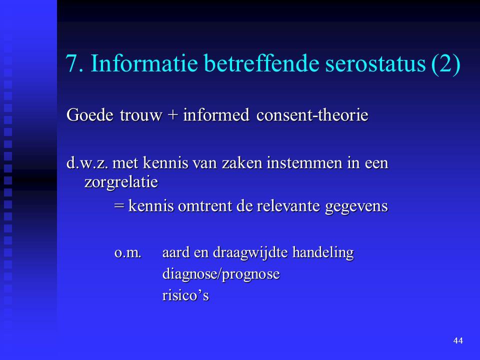 44 7. Informatie betreffende serostatus (2) Goede trouw + informed consent-theorie d.w.z. met kennis van zaken instemmen in een zorgrelatie = kennis o