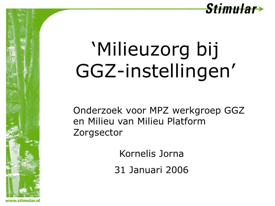 'Milieuzorg bij GGZ-instellingen' Kornelis Jorna 31 Januari 2006 Onderzoek voor MPZ werkgroep GGZ en Milieu van Milieu Platform Zorgsector