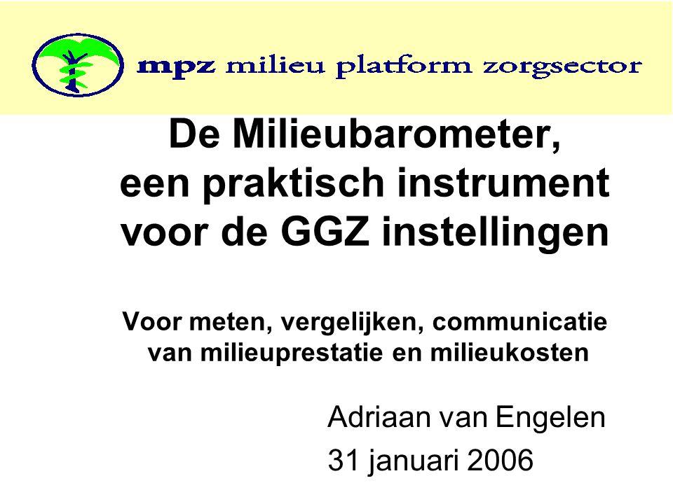 De Milieubarometer, een praktisch instrument voor de GGZ instellingen Voor meten, vergelijken, communicatie van milieuprestatie en milieukosten Adriaan van Engelen 31 januari 2006