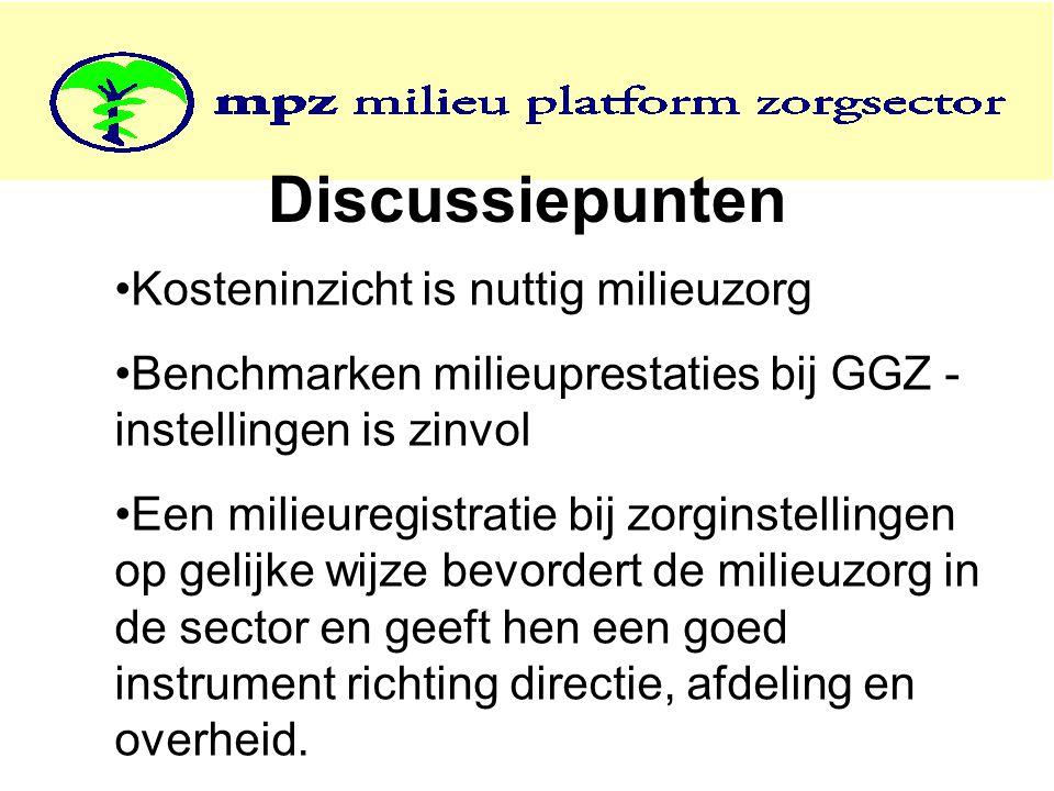 Discussiepunten Kosteninzicht is nuttig milieuzorg Benchmarken milieuprestaties bij GGZ - instellingen is zinvol Een milieuregistratie bij zorginstellingen op gelijke wijze bevordert de milieuzorg in de sector en geeft hen een goed instrument richting directie, afdeling en overheid.