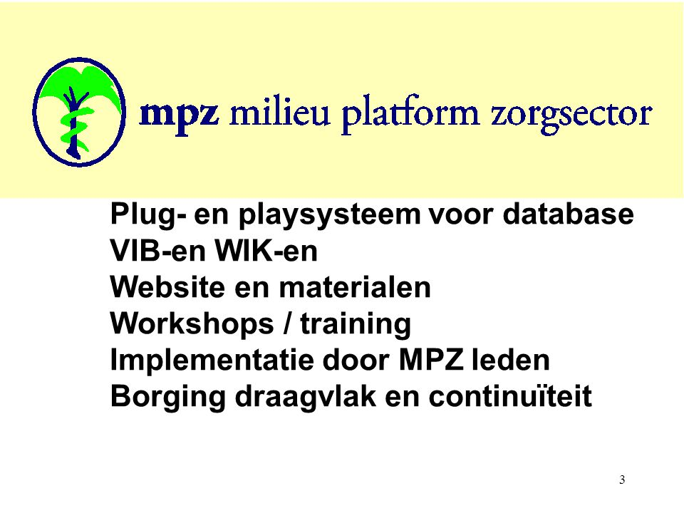 3 Plug- en playsysteem voor database VIB-en WIK-en Website en materialen Workshops / training Implementatie door MPZ leden Borging draagvlak en continuïteit