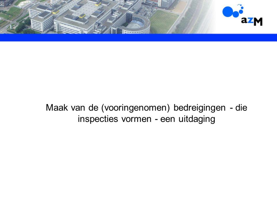 Maak van de (vooringenomen) bedreigingen - die inspecties vormen - een uitdaging L. Maas 12-06-2007