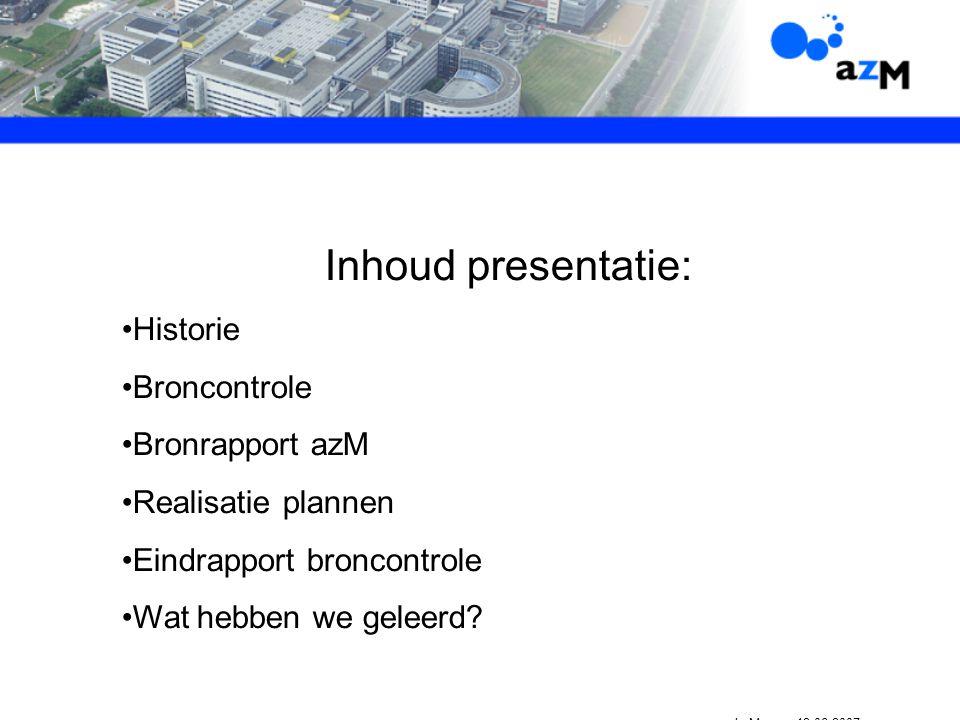 Inhoud presentatie: Historie Broncontrole Bronrapport azM Realisatie plannen Eindrapport broncontrole Wat hebben we geleerd.
