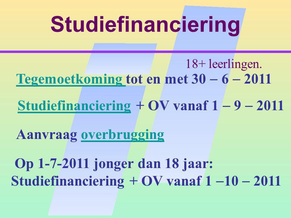 Studiefinanciering Tegemoetkoming tot en met 30  6  2011 Tegemoetkoming Studiefinanciering + OV vanaf 1  9  2011Studiefinanciering Aanvraag overbruggingoverbrugging Op 1-7-2011 jonger dan 18 jaar: Studiefinanciering + OV vanaf 1  10  2011 18+ leerlingen.