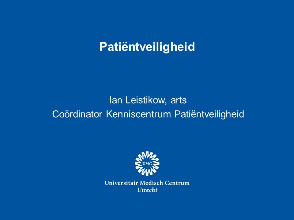 Patiëntveiligheid Ian Leistikow, arts Coördinator Kenniscentrum Patiëntveiligheid