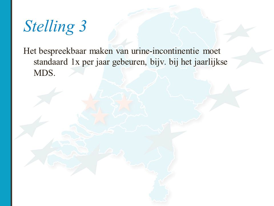 Stelling 3 Het bespreekbaar maken van urine-incontinentie moet standaard 1x per jaar gebeuren, bijv. bij het jaarlijkse MDS.