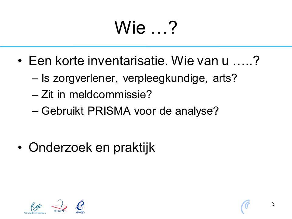 3 Wie …? Een korte inventarisatie. Wie van u …..? –Is zorgverlener, verpleegkundige, arts? –Zit in meldcommissie? –Gebruikt PRISMA voor de analyse? On