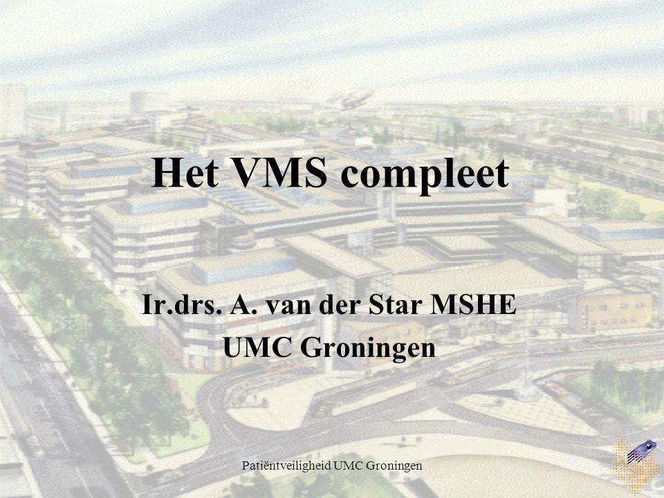 Patiëntveiligheid UMC Groningen Het VMS compleet Ir.drs. A. van der Star MSHE UMC Groningen