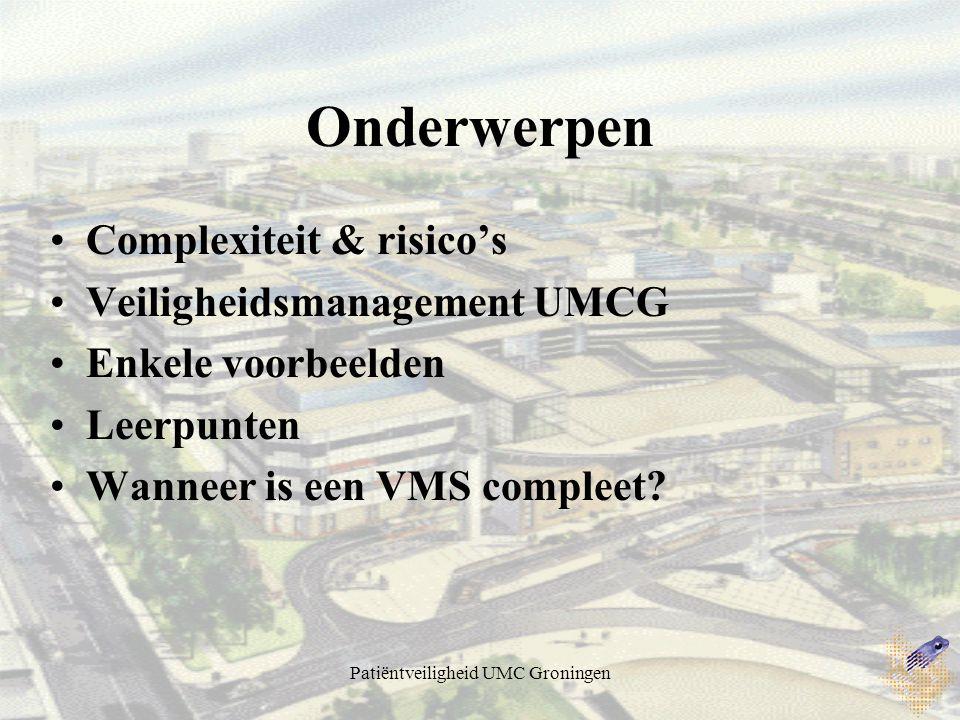 Patiëntveiligheid UMC Groningen Onderwerpen Complexiteit & risico's Veiligheidsmanagement UMCG Enkele voorbeelden Leerpunten Wanneer is een VMS compleet?