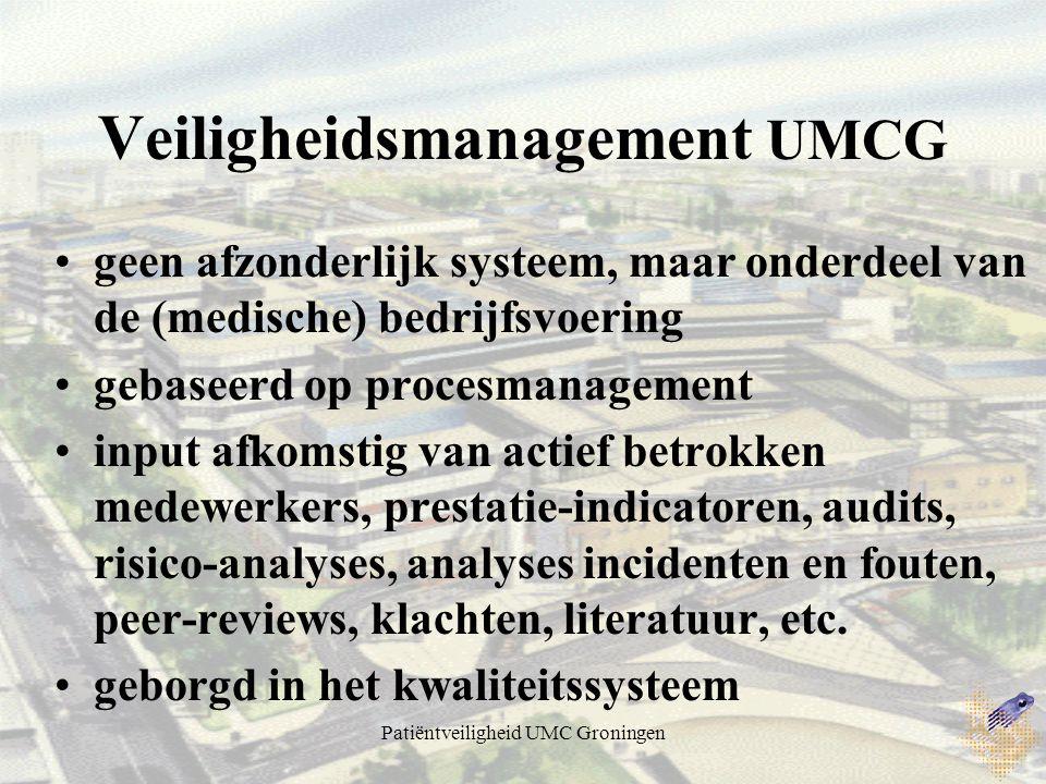 Patiëntveiligheid UMC Groningen Veiligheidsmanagement UMCG geen afzonderlijk systeem, maar onderdeel van de (medische) bedrijfsvoering gebaseerd op procesmanagement input afkomstig van actief betrokken medewerkers, prestatie-indicatoren, audits, risico-analyses, analyses incidenten en fouten, peer-reviews, klachten, literatuur, etc.