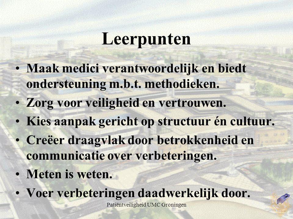 Patiëntveiligheid UMC Groningen Leerpunten Maak medici verantwoordelijk en biedt ondersteuning m.b.t. methodieken. Zorg voor veiligheid en vertrouwen.