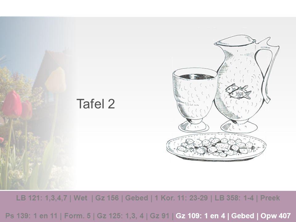 Tafel 2 LB 121: 1,3,4,7   Wet   Gz 156   Gebed   1 Kor. 11: 23-29   LB 358: 1-4   Preek Ps 139: 1 en 11   Form. 5   Gz 125: 1,3, 4   Gz 91   Gz 109: 1