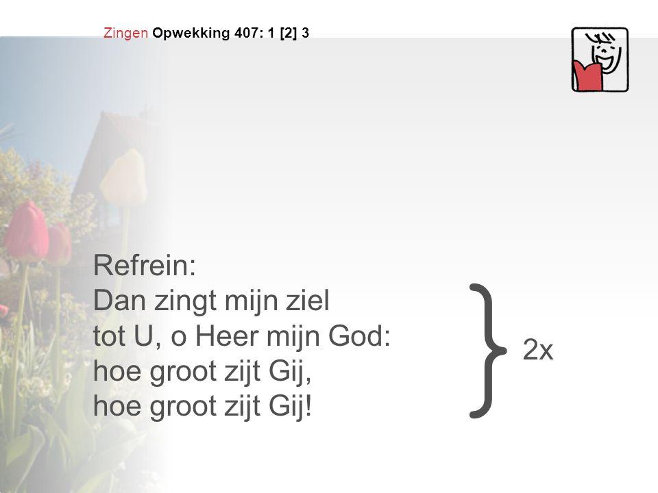 Zingen Opwekking 407: 1 [2] 3 Refrein: Dan zingt mijn ziel tot U, o Heer mijn God: hoe groot zijt Gij, hoe groot zijt Gij! } 2x