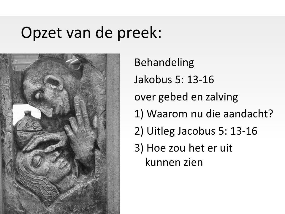Opzet van de preek: Behandeling Jakobus 5: 13-16 over gebed en zalving 1) Waarom nu die aandacht.