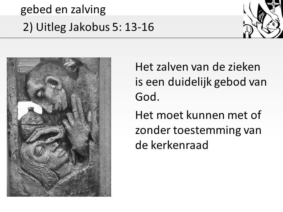 gebed en zalving 2) Uitleg Jakobus 5: 13-16 Het zalven van de zieken is een duidelijk gebod van God.