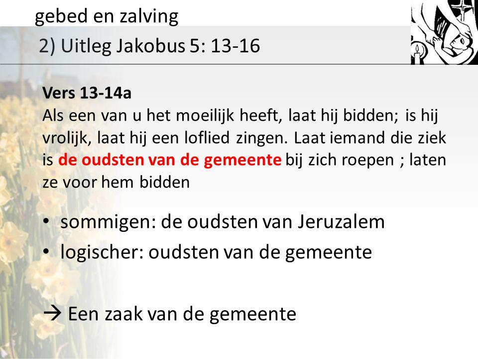 gebed en zalving 2) Uitleg Jakobus 5: 13-16 Vers 13-14a Als een van u het moeilijk heeft, laat hij bidden; is hij vrolijk, laat hij een loflied zingen.