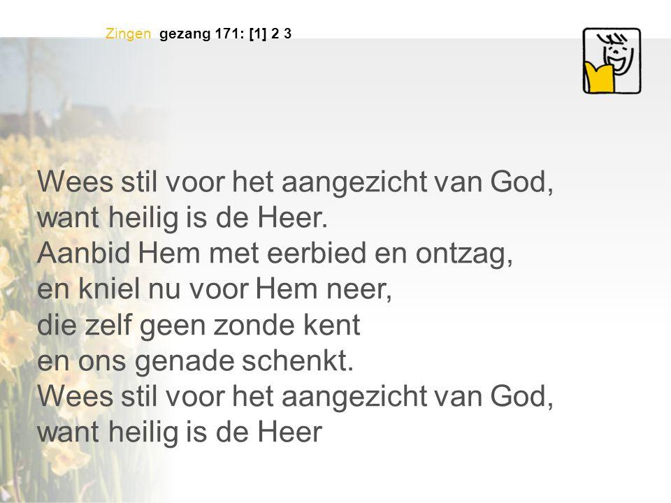 Zingen gezang 171: [1] 2 3 Wees stil voor het aangezicht van God, want heilig is de Heer.