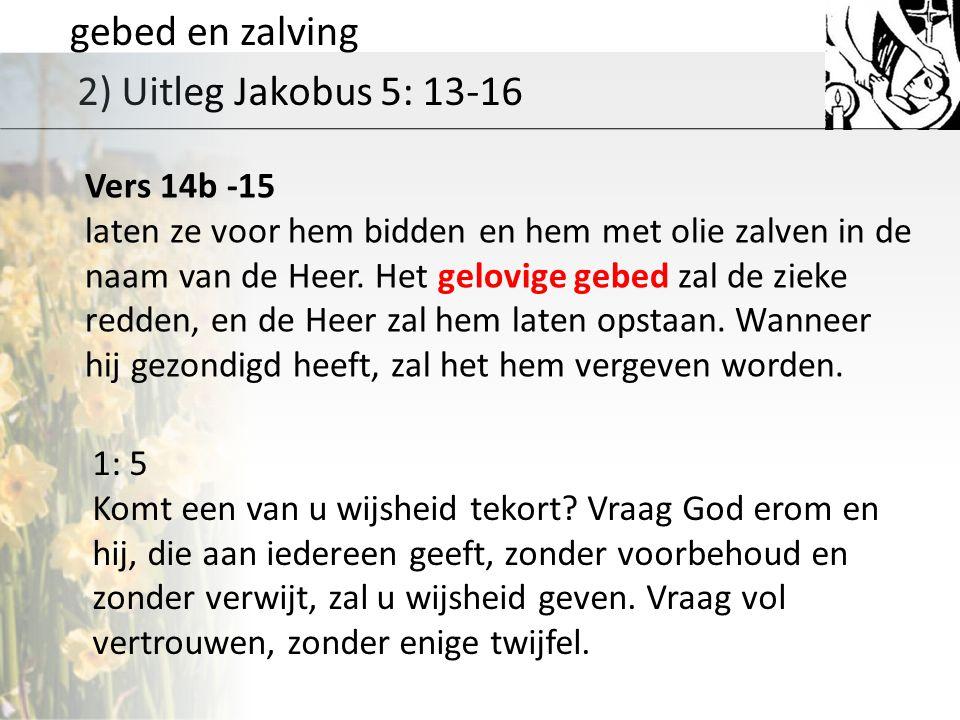 gebed en zalving 2) Uitleg Jakobus 5: 13-16 Vers 14b -15 laten ze voor hem bidden en hem met olie zalven in de naam van de Heer.