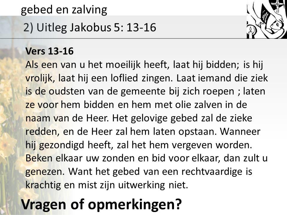 gebed en zalving 2) Uitleg Jakobus 5: 13-16 Vers 13-16 Als een van u het moeilijk heeft, laat hij bidden; is hij vrolijk, laat hij een loflied zingen.