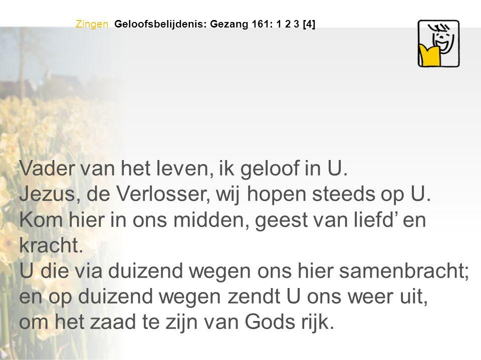 Zingen Geloofsbelijdenis: Gezang 161: 1 2 3 [4] Vader van het leven, ik geloof in U.