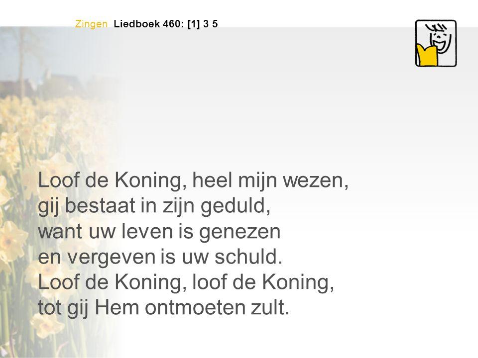 Zingen Liedboek 460: [1] 3 5 Loof de Koning, heel mijn wezen, gij bestaat in zijn geduld, want uw leven is genezen en vergeven is uw schuld.