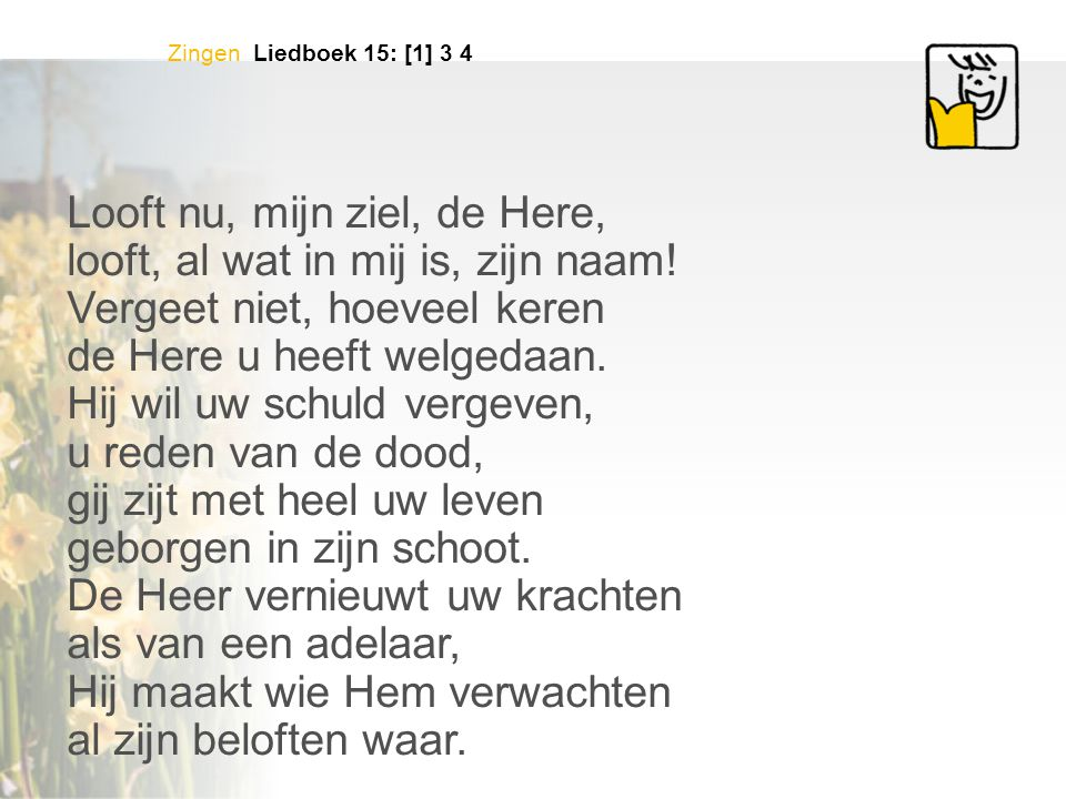 Zingen Liedboek 15: [1] 3 4 Looft nu, mijn ziel, de Here, looft, al wat in mij is, zijn naam.