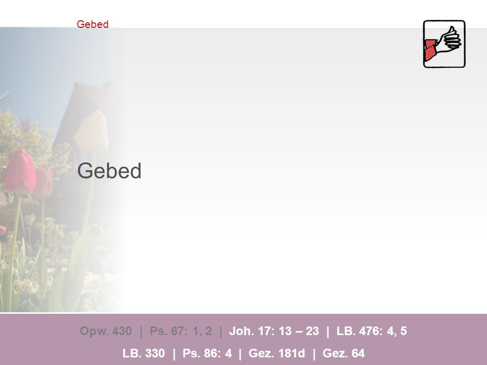 Gebed Opw.430 | Ps. 67: 1, 2 | Joh. 17: 13 – 23 | LB.