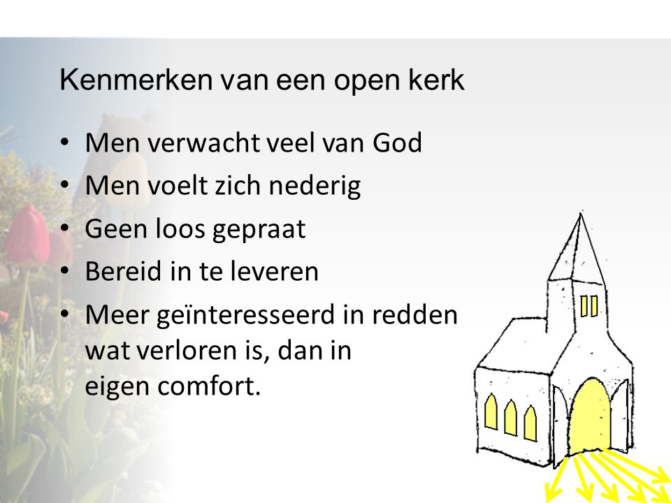 Kenmerken van een open kerk Men verwacht veel van God Men voelt zich nederig Geen loos gepraat Bereid in te leveren Meer geïnteresseerd in redden wat verloren is, dan in eigen comfort.