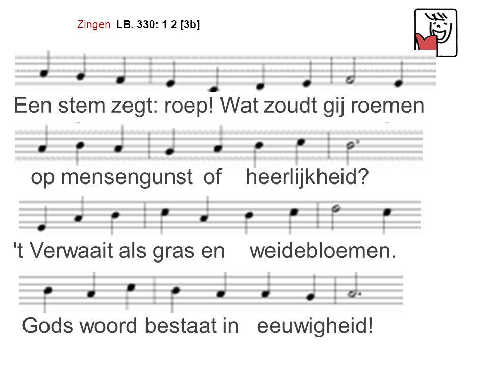 Zingen LB.330: 1 2 [3b] Een stem zegt: roep. Wat zoudt gij roemen op mensengunst of heerlijkheid.