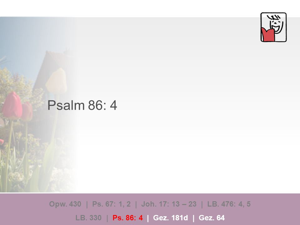Psalm 86: 4 Opw.430 | Ps. 67: 1, 2 | Joh. 17: 13 – 23 | LB.