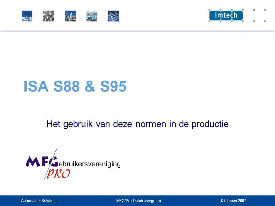 Automation SolutionsMFG/Pro Dutch usergroup 8 februari 2007 ISA S88 & S95 Het gebruik van deze normen in de productie