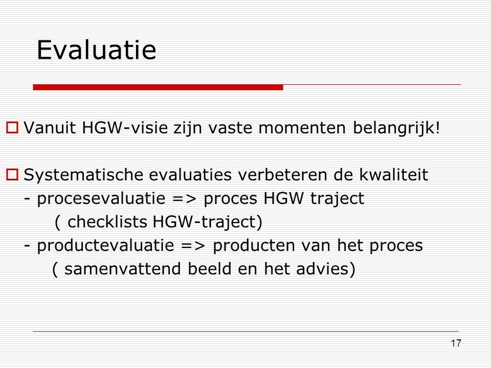 17 Evaluatie  Vanuit HGW-visie zijn vaste momenten belangrijk!  Systematische evaluaties verbeteren de kwaliteit - procesevaluatie => proces HGW tra