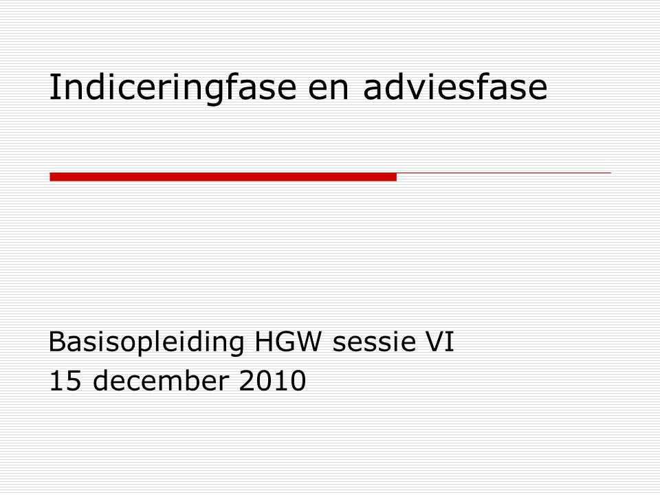 Indiceringfase en adviesfase Basisopleiding HGW sessie VI 15 december 2010