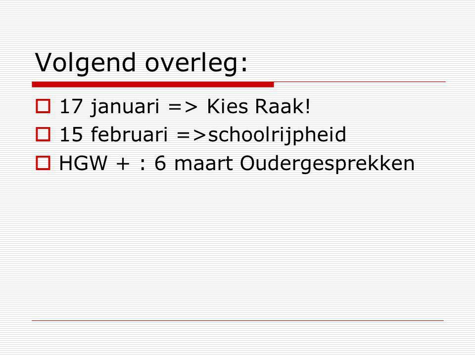 Volgend overleg:  17 januari => Kies Raak!  15 februari =>schoolrijpheid  HGW + : 6 maart Oudergesprekken