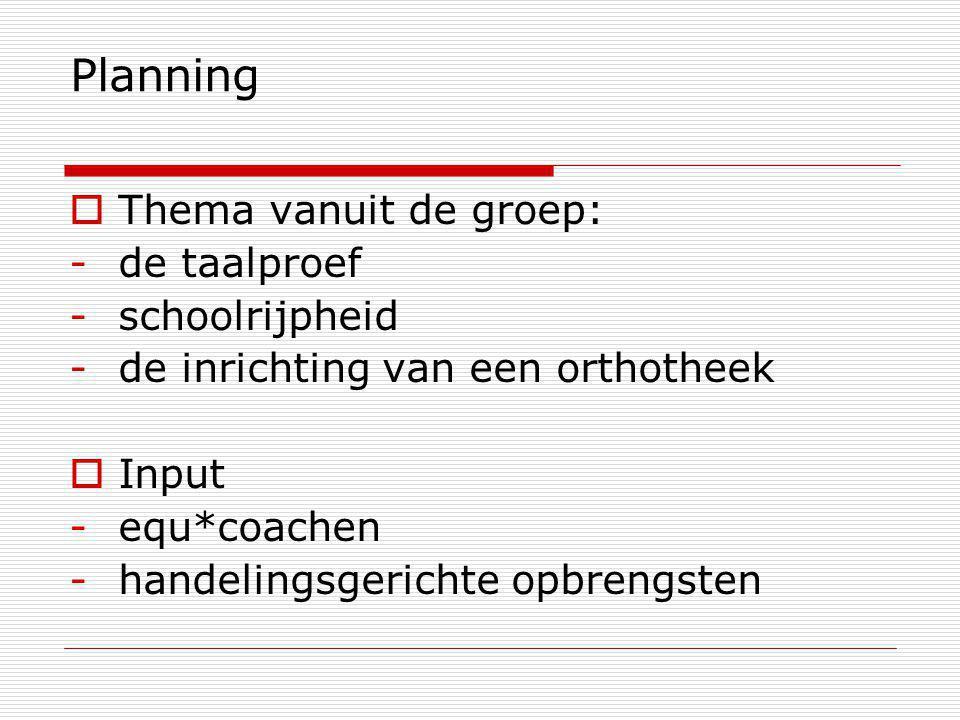 Planning  Thema vanuit de groep: -de taalproef -schoolrijpheid -de inrichting van een orthotheek  Input -equ*coachen -handelingsgerichte opbrengsten